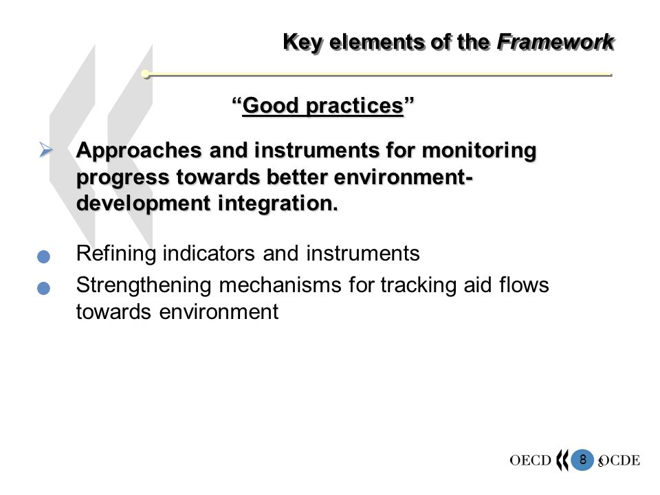 8 8 Key elements of the Framework Good practicesGood practices Approaches and instruments for monitoring progress towards better environment- development integration.