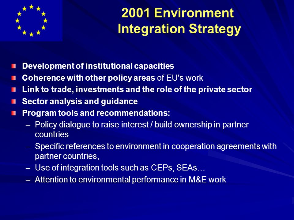 2001 Environment Integration Strategy Development of institutional capacities Coherence with other policy areas of EU s work Link to trade, investments and the role of the private sector Sector analysis and guidance Program tools and recommendations: – –Policy dialogue to raise interest / build ownership in partner countries – –Specific references to environment in cooperation agreements with partner countries, – –Use of integration tools such as CEPs, SEAs… – –Attention to environmental performance in M&E work