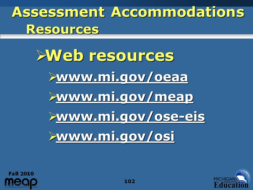 Fall 2009 102 Assessment Accommodations Resources Web resources Web resources www.mi.gov/oeaa www.mi.gov/oeaa www.mi.gov/oeaa www.mi.gov/meap www.mi.gov/meap www.mi.gov/meap www.mi.gov/ose-eis www.mi.gov/ose-eis www.mi.gov/ose-eis www.mi.gov/osi www.mi.gov/osi www.mi.gov/osi