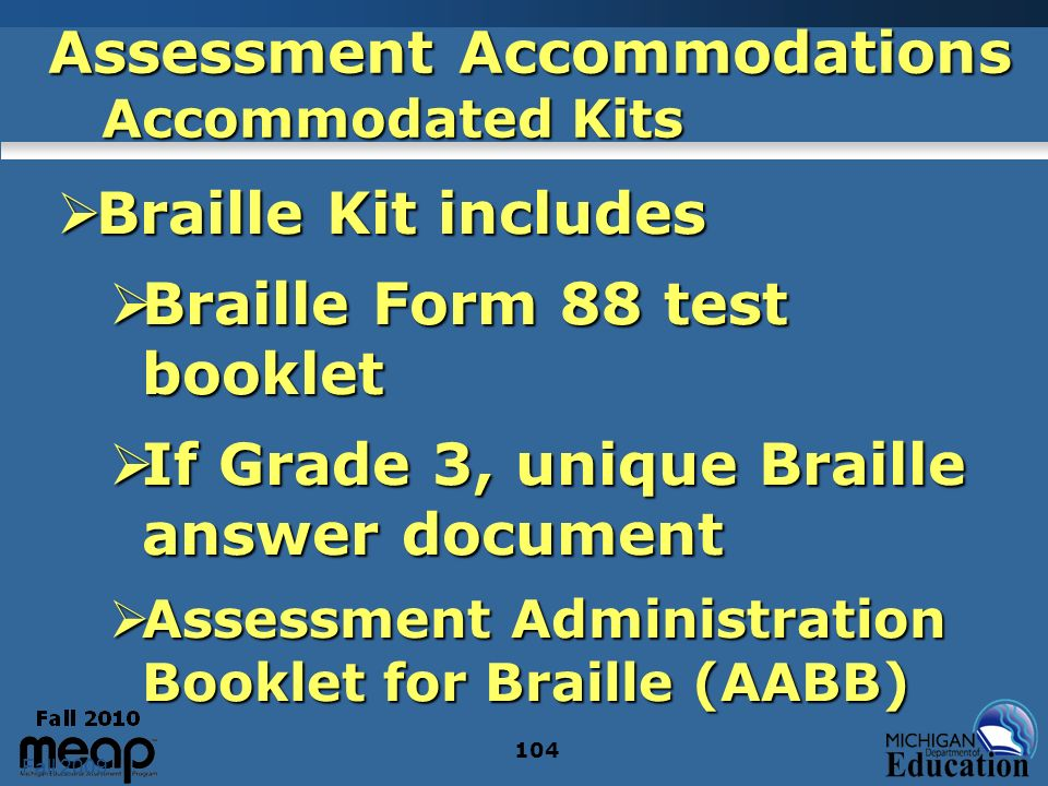 Fall 2009 104 Assessment Accommodations Accommodated Kits Braille Kit includes Braille Kit includes Braille Form 88 test booklet Braille Form 88 test booklet If Grade 3, unique Braille answer document If Grade 3, unique Braille answer document Assessment Administration Booklet for Braille (AABB) Assessment Administration Booklet for Braille (AABB)