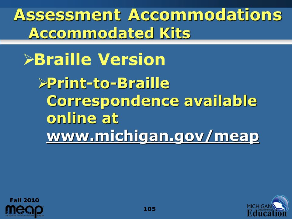 Fall 2009 105 Assessment Accommodations Accommodated Kits Braille Version Print-to-Braille Correspondence available online at www.michigan.gov/meap Print-to-Braille Correspondence available online at www.michigan.gov/meap www.michigan.gov/meap