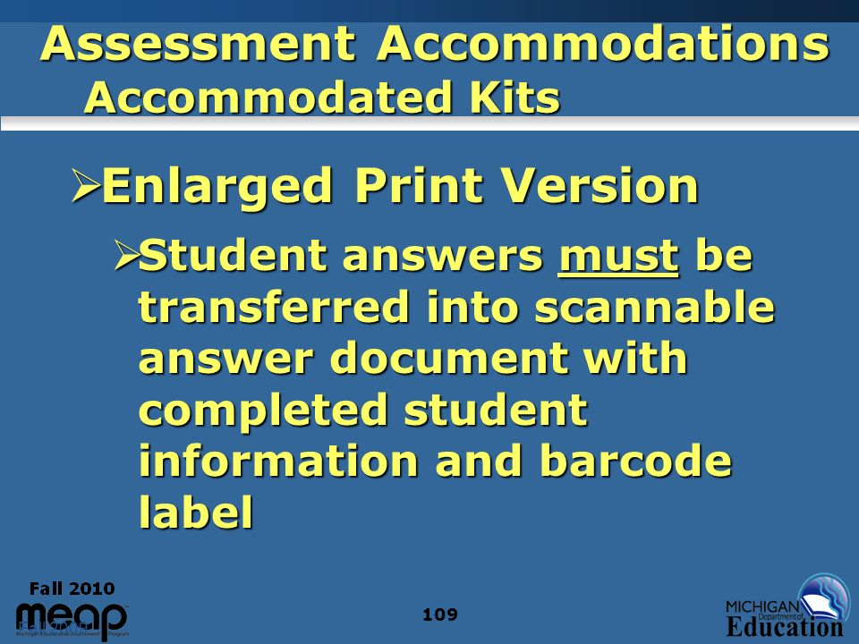 Fall 2009 109 Assessment Accommodations Accommodated Kits Enlarged Print Version Enlarged Print Version Student answers must be transferred into scannable answer document with completed student information and barcode label Student answers must be transferred into scannable answer document with completed student information and barcode label