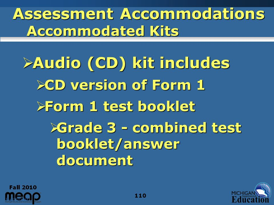Fall 2009 110 Assessment Accommodations Accommodated Kits Audio (CD) kit includes Audio (CD) kit includes CD version of Form 1 CD version of Form 1 Form 1 test booklet Form 1 test booklet Grade 3 - combined test booklet/answer document Grade 3 - combined test booklet/answer document