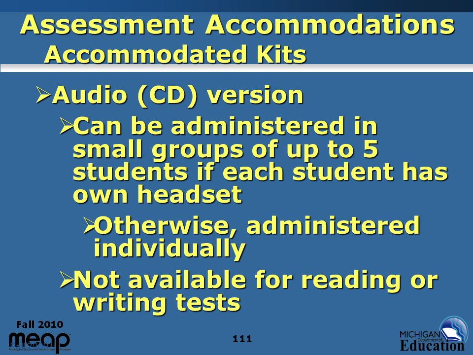 Fall 2009 111 Assessment Accommodations Accommodated Kits Audio (CD) version Audio (CD) version Can be administered in small groups of up to 5 students if each student has own headset Can be administered in small groups of up to 5 students if each student has own headset Otherwise, administered individually Otherwise, administered individually Not available for reading or writing tests Not available for reading or writing tests