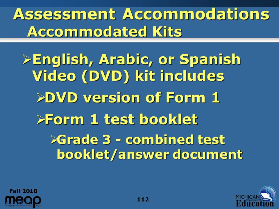 Fall 2009 112 Assessment Accommodations Accommodated Kits English, Arabic, or Spanish Video (DVD) kit includes English, Arabic, or Spanish Video (DVD) kit includes DVD version of Form 1 DVD version of Form 1 Form 1 test booklet Form 1 test booklet Grade 3 - combined test booklet/answer document Grade 3 - combined test booklet/answer document