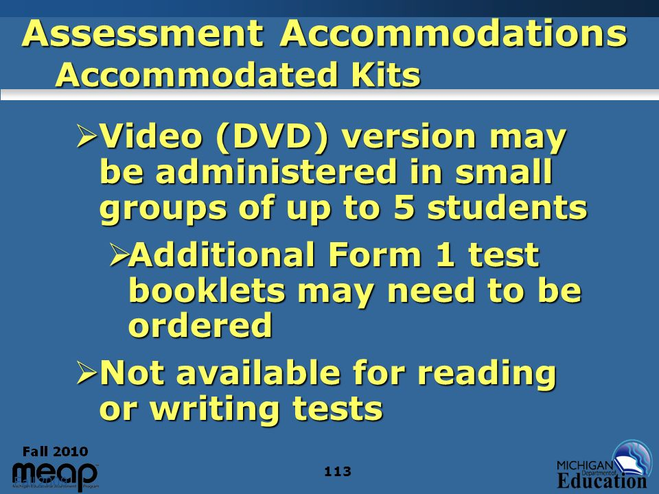 Fall 2009 113 Assessment Accommodations Accommodated Kits Video (DVD) version may be administered in small groups of up to 5 students Video (DVD) version may be administered in small groups of up to 5 students Additional Form 1 test booklets may need to be ordered Additional Form 1 test booklets may need to be ordered Not available for reading or writing tests Not available for reading or writing tests