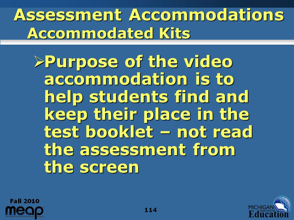Fall 2009 114 Assessment Accommodations Accommodated Kits Purpose of the video accommodation is to help students find and keep their place in the test booklet – not read the assessment from the screen Purpose of the video accommodation is to help students find and keep their place in the test booklet – not read the assessment from the screen