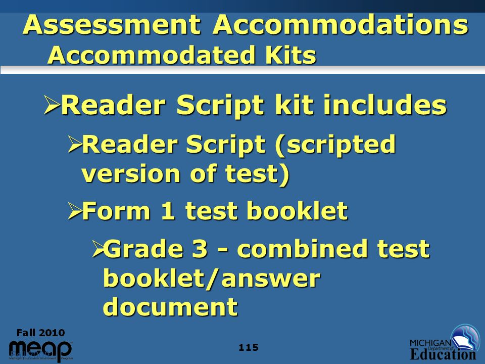 Fall 2009 115 Assessment Accommodations Accommodated Kits Reader Script kit includes Reader Script kit includes Reader Script (scripted version of test) Reader Script (scripted version of test) Form 1 test booklet Form 1 test booklet Grade 3 - combined test booklet/answer document Grade 3 - combined test booklet/answer document