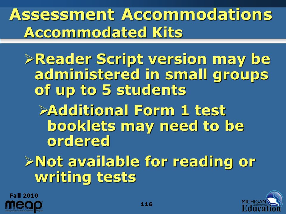 Fall 2009 116 Assessment Accommodations Accommodated Kits Reader Script version may be administered in small groups of up to 5 students Reader Script version may be administered in small groups of up to 5 students Additional Form 1 test booklets may need to be ordered Additional Form 1 test booklets may need to be ordered Not available for reading or writing tests Not available for reading or writing tests
