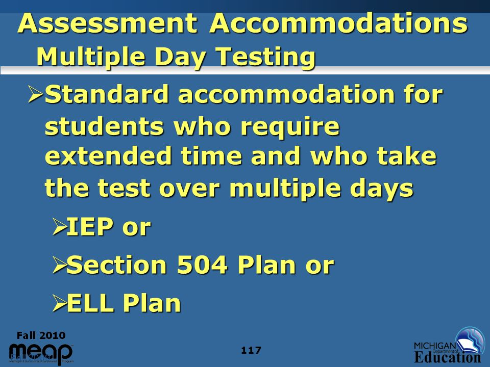 Fall 2009 117 Assessment Accommodations Multiple Day Testing Standard accommodation for students who require extended time and who take the test over multiple days Standard accommodation for students who require extended time and who take the test over multiple days IEP or IEP or Section 504 Plan or Section 504 Plan or ELL Plan ELL Plan