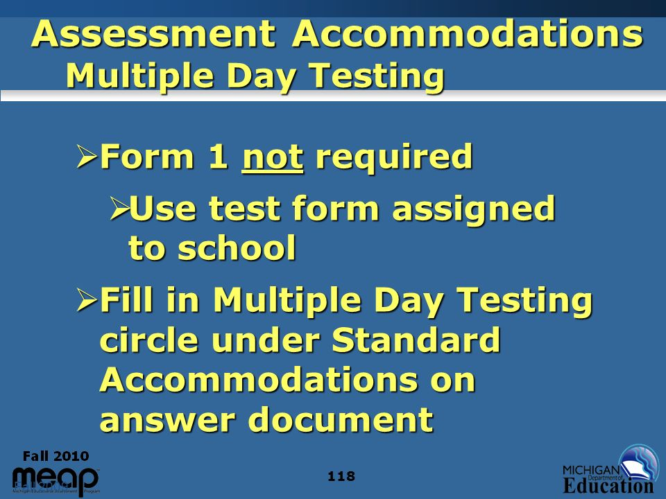Fall 2009 118 Assessment Accommodations Multiple Day Testing Form 1 not required Form 1 not required Use test form assigned to school Use test form assigned to school Fill in Multiple Day Testing circle under Standard Accommodations on answer document Fill in Multiple Day Testing circle under Standard Accommodations on answer document