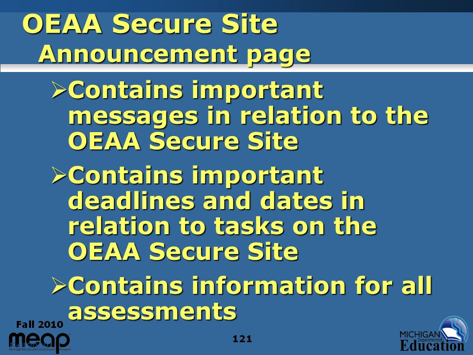 Fall 2009 121 OEAA Secure Site Announcement page Contains important messages in relation to the OEAA Secure Site Contains important messages in relation to the OEAA Secure Site Contains important deadlines and dates in relation to tasks on the OEAA Secure Site Contains important deadlines and dates in relation to tasks on the OEAA Secure Site Contains information for all assessments Contains information for all assessments