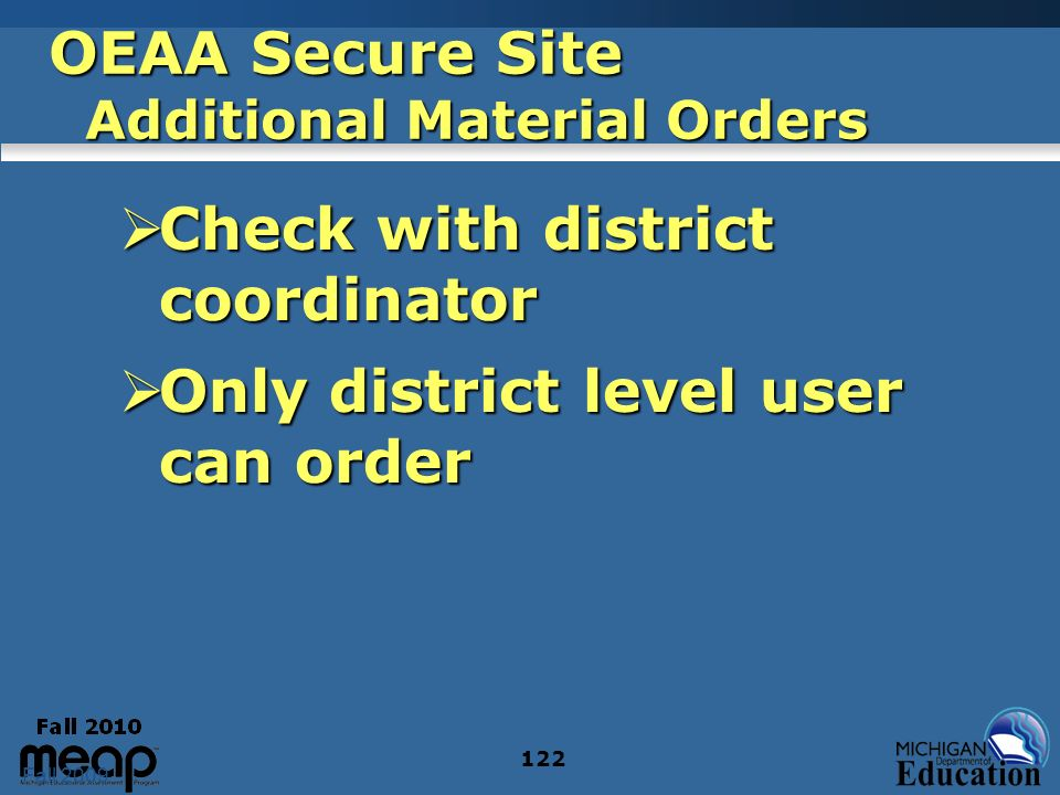 Fall 2009 122 OEAA Secure Site Additional Material Orders Check with district coordinator Check with district coordinator Only district level user can order Only district level user can order