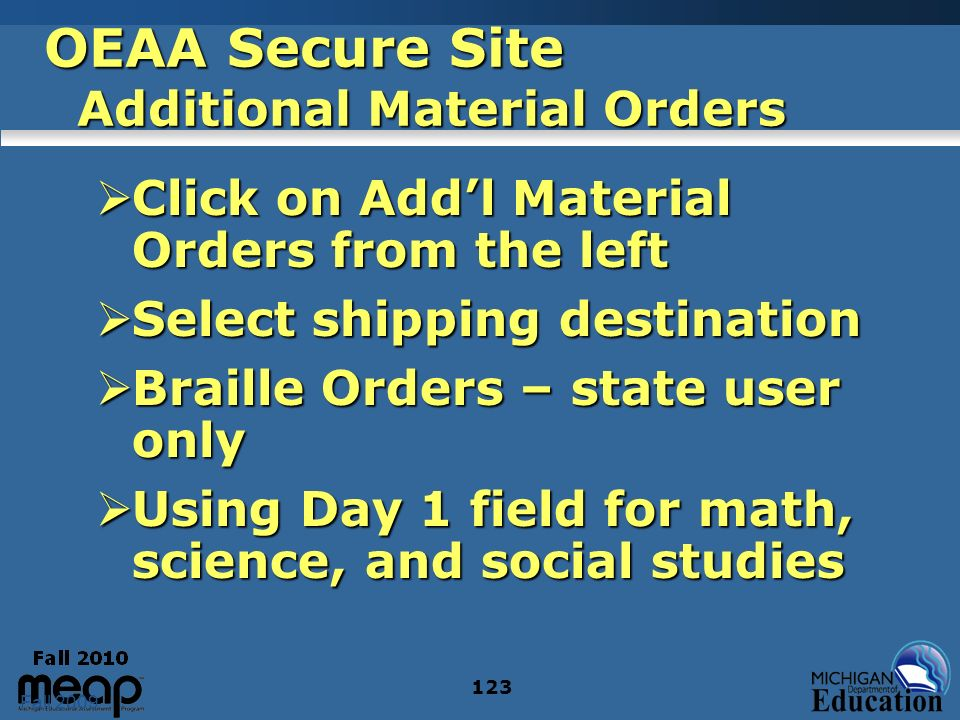 Fall 2009 123 OEAA Secure Site Additional Material Orders Click on Addl Material Orders from the left Click on Addl Material Orders from the left Select shipping destination Select shipping destination Braille Orders – state user only Braille Orders – state user only Using Day 1 field for math, science, and social studies Using Day 1 field for math, science, and social studies