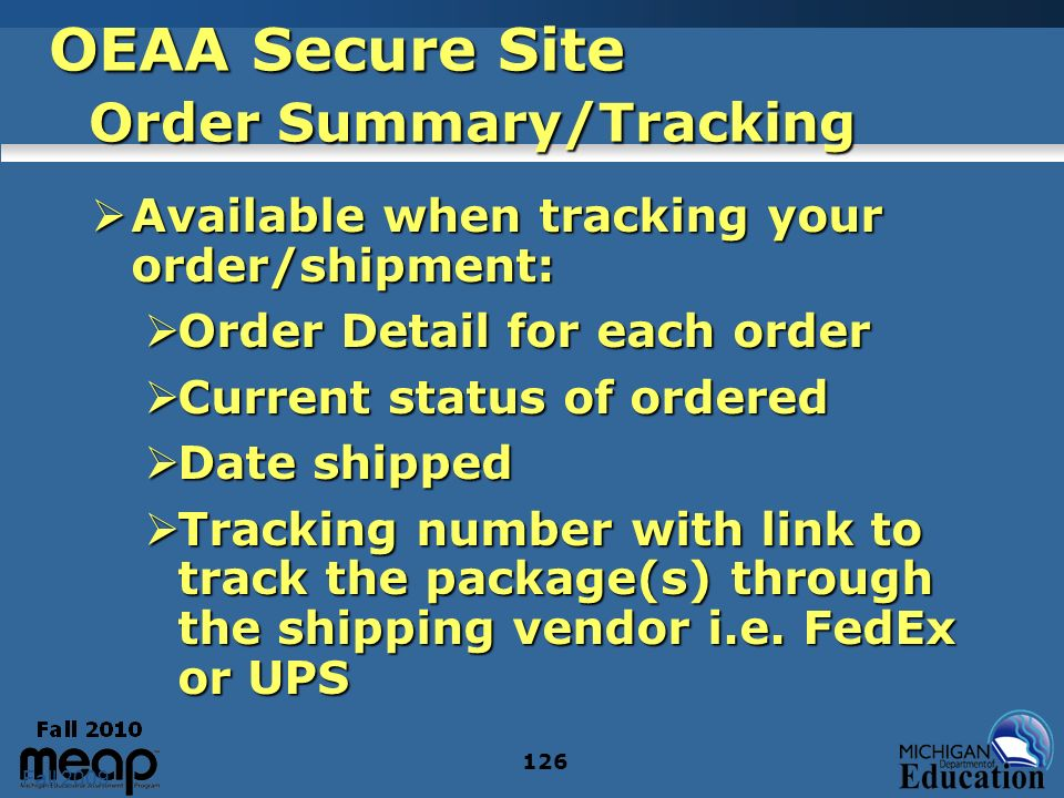 Fall 2009 126 OEAA Secure Site Order Summary/Tracking Available when tracking your order/shipment: Available when tracking your order/shipment: Order Detail for each order Order Detail for each order Current status of ordered Current status of ordered Date shipped Date shipped Tracking number with link to track the package(s) through the shipping vendor i.e.