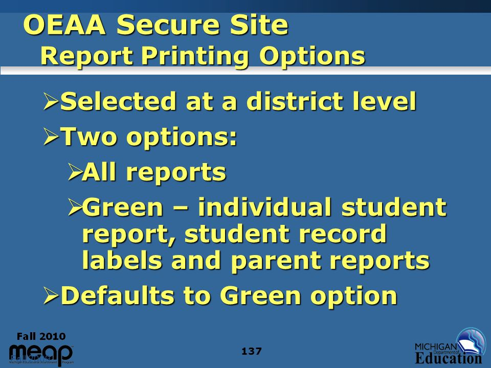Fall 2009 137 OEAA Secure Site Report Printing Options Selected at a district level Selected at a district level Two options: Two options: All reports All reports Green – individual student report, student record labels and parent reports Green – individual student report, student record labels and parent reports Defaults to Green option Defaults to Green option