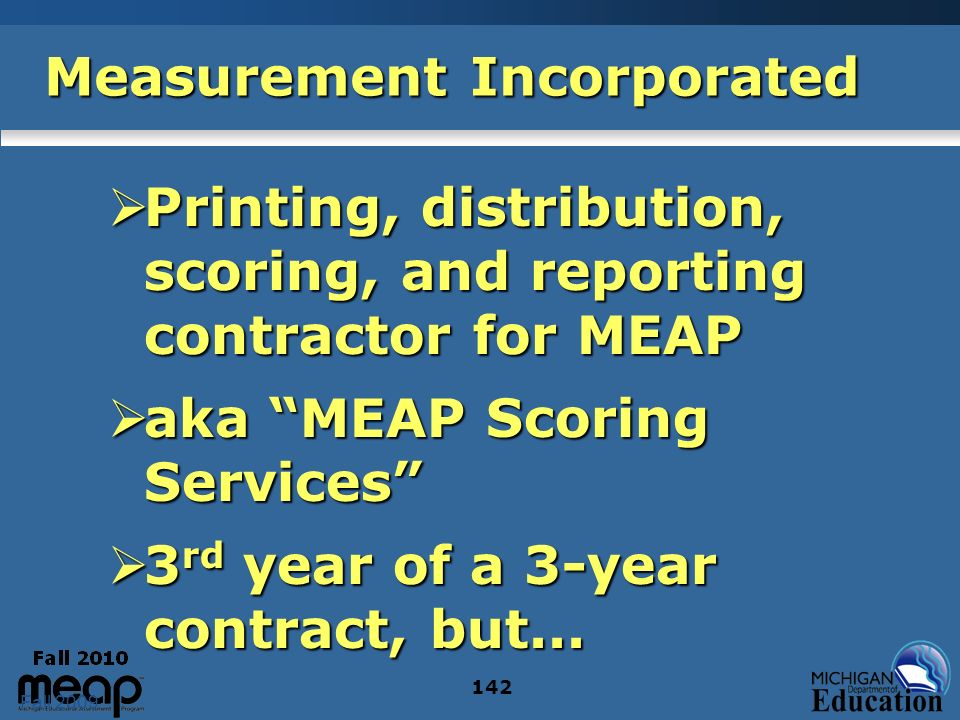 Fall 2009 142 Measurement Incorporated Printing, distribution, scoring, and reporting contractor for MEAP Printing, distribution, scoring, and reporting contractor for MEAP aka MEAP Scoring Services aka MEAP Scoring Services 3 rd year of a 3-year contract, but...