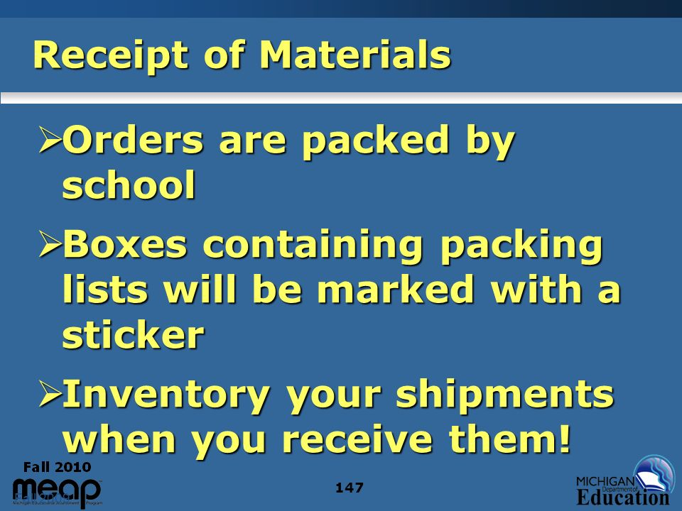 Fall 2009 147 Receipt of Materials Orders are packed by school Orders are packed by school Boxes containing packing lists will be marked with a sticker Boxes containing packing lists will be marked with a sticker Inventory your shipments when you receive them.