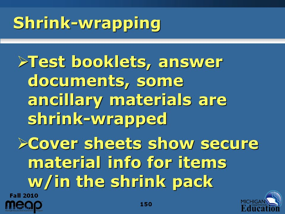 Fall 2009 150 Shrink-wrapping Test booklets, answer documents, some ancillary materials are shrink-wrapped Test booklets, answer documents, some ancillary materials are shrink-wrapped Cover sheets show secure material info for items w/in the shrink pack Cover sheets show secure material info for items w/in the shrink pack