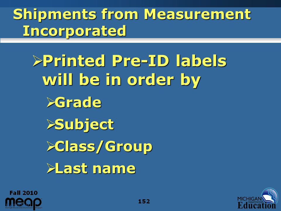 Fall 2009 152 Shipments from Measurement Incorporated Printed Pre-ID labels will be in order by Printed Pre-ID labels will be in order by Grade Grade Subject Subject Class/Group Class/Group Last name Last name
