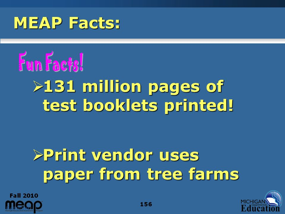 Fall 2009 156 MEAP Facts: 131 million pages of test booklets printed.