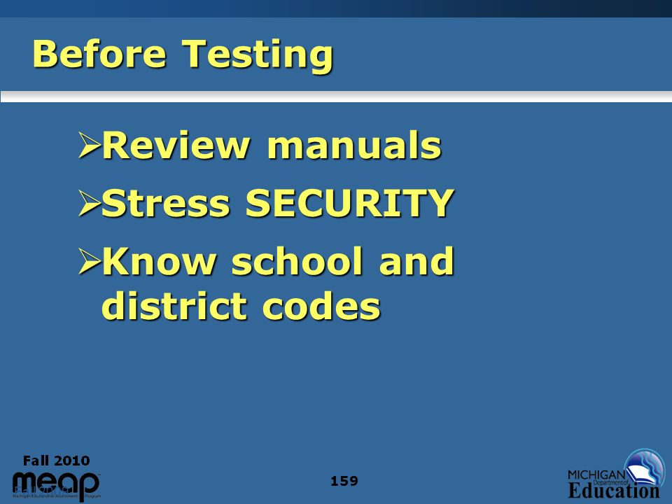 Fall 2009 159 Before Testing Review manuals Review manuals Stress SECURITY Stress SECURITY Know school and district codes Know school and district codes