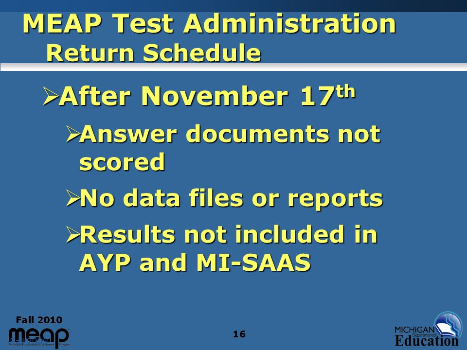 Fall 2009 16 MEAP Test Administration Return Schedule After November 17 th After November 17 th Answer documents not scored Answer documents not scored No data files or reports No data files or reports Results not included in AYP and MI-SAAS Results not included in AYP and MI-SAAS