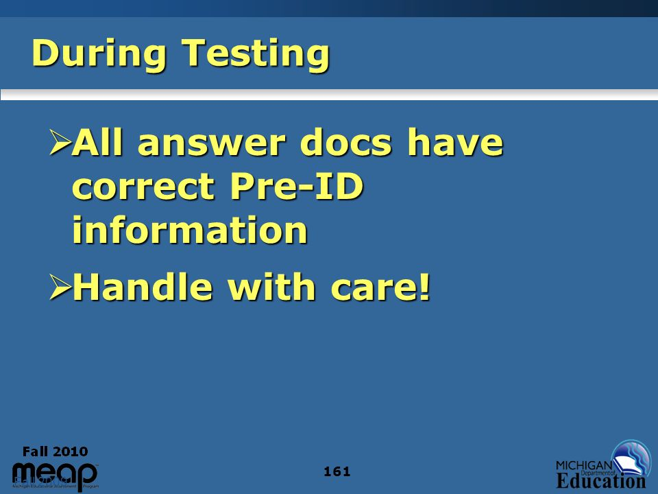 Fall 2009 161 During Testing All answer docs have correct Pre-ID information All answer docs have correct Pre-ID information Handle with care.