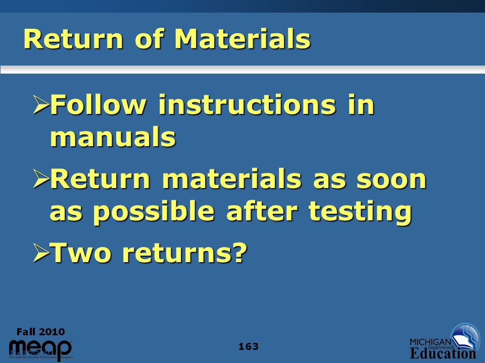 Fall 2009 163 Return of Materials Follow instructions in manuals Follow instructions in manuals Return materials as soon as possible after testing Return materials as soon as possible after testing Two returns.