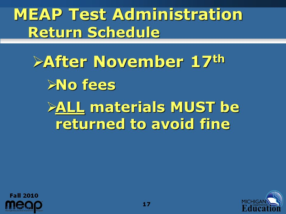 Fall 2009 17 After November 17 th After November 17 th No fees No fees ALL materials MUST be returned to avoid fine ALL materials MUST be returned to avoid fine MEAP Test Administration Return Schedule