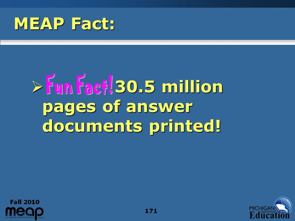 Fall 2009 171 MEAP Fact: 30.5 million pages of answer documents printed.