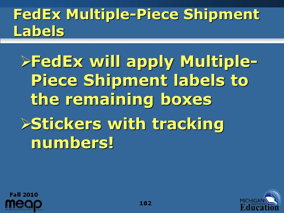 Fall 2009 182 FedEx Multiple-Piece Shipment Labels FedEx will apply Multiple- Piece Shipment labels to the remaining boxes FedEx will apply Multiple- Piece Shipment labels to the remaining boxes Stickers with tracking numbers.