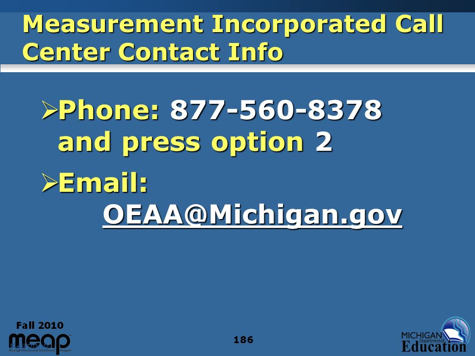 Fall 2009 186 Measurement Incorporated Call Center Contact Info Phone: 877-560-8378 and press option 2 Phone: 877-560-8378 and press option 2 Email: OEAA@Michigan.gov Email: OEAA@Michigan.govOEAA@Michigan.gov