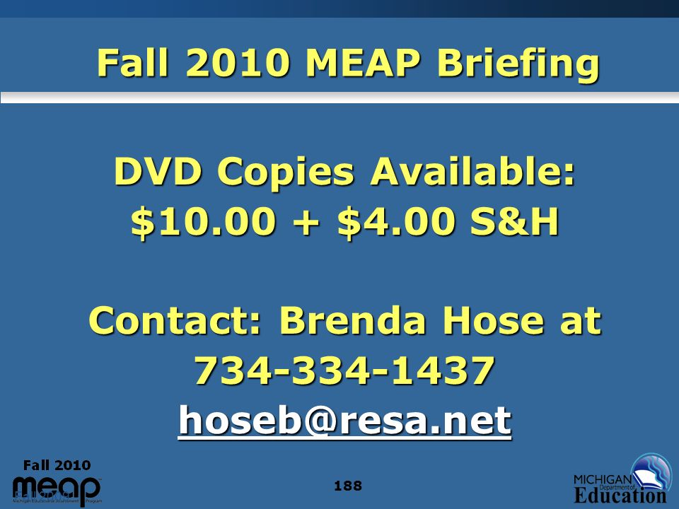 Fall 2009 188 Fall 2010 MEAP Briefing DVD Copies Available: $10.00 + $4.00 S&H Contact: Brenda Hose at 734-334-1437 hoseb@resa.net