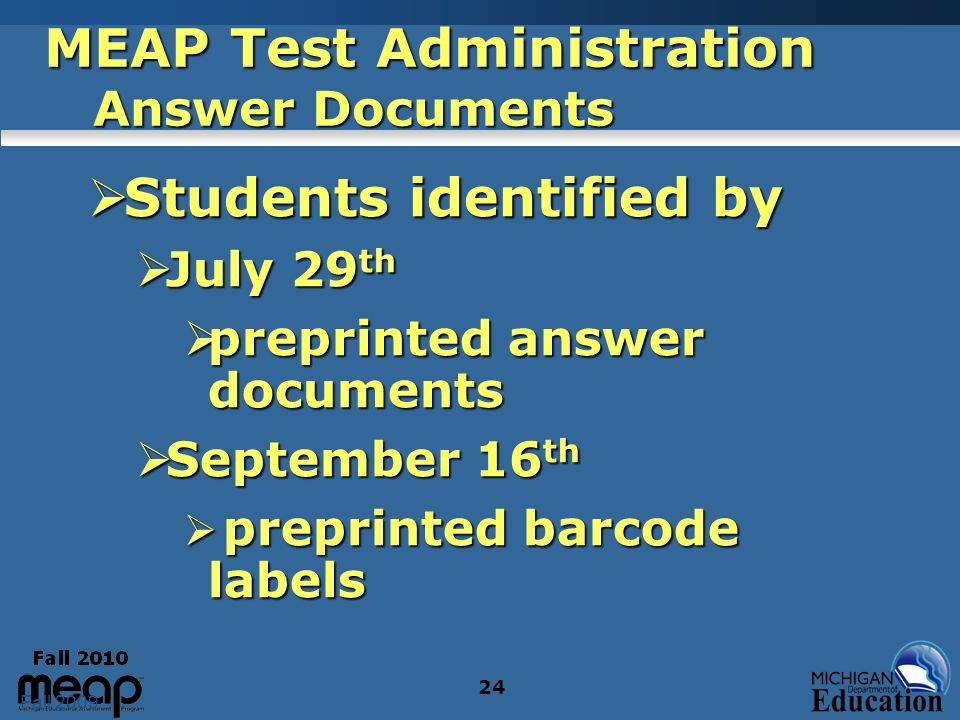 Fall 2009 24 MEAP Test Administration Answer Documents Students identified by Students identified by July 29 th July 29 th preprinted answer documents preprinted answer documents September 16 th September 16 th preprinted barcode labels preprinted barcode labels