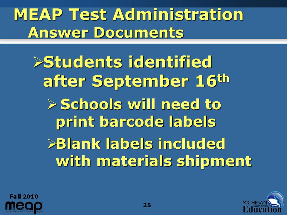 Fall 2009 25 MEAP Test Administration Answer Documents Students identified after September 16 th Students identified after September 16 th Schools will need to print barcode labels Schools will need to print barcode labels Blank labels included with materials shipment Blank labels included with materials shipment