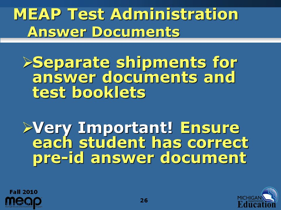 Fall 2009 26 MEAP Test Administration Answer Documents Separate shipments for answer documents and test booklets Separate shipments for answer documents and test booklets Very Important.