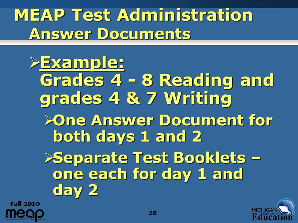 Fall 2009 28 MEAP Test Administration Answer Documents Example: Grades 4 - 8 Reading and grades 4 & 7 Writing Example: Grades 4 - 8 Reading and grades 4 & 7 Writing One Answer Document for both days 1 and 2 One Answer Document for both days 1 and 2 Separate Test Booklets – one each for day 1 and day 2 Separate Test Booklets – one each for day 1 and day 2