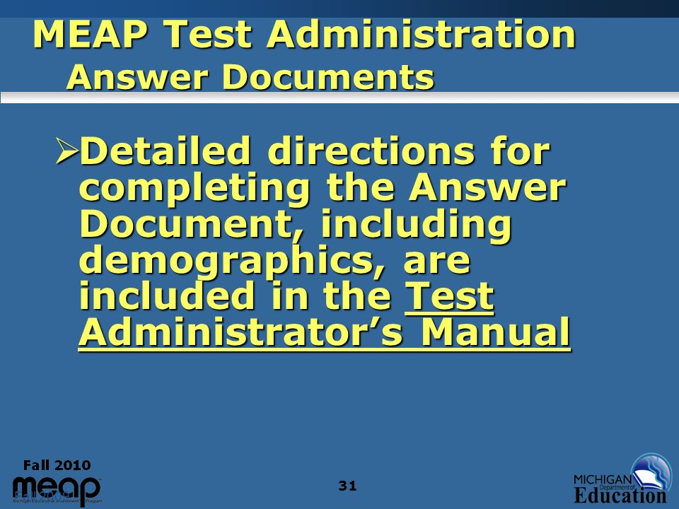 Fall 2009 31 MEAP Test Administration Answer Documents Detailed directions for completing the Answer Document, including demographics, are included in the Test Administrators Manual Detailed directions for completing the Answer Document, including demographics, are included in the Test Administrators Manual