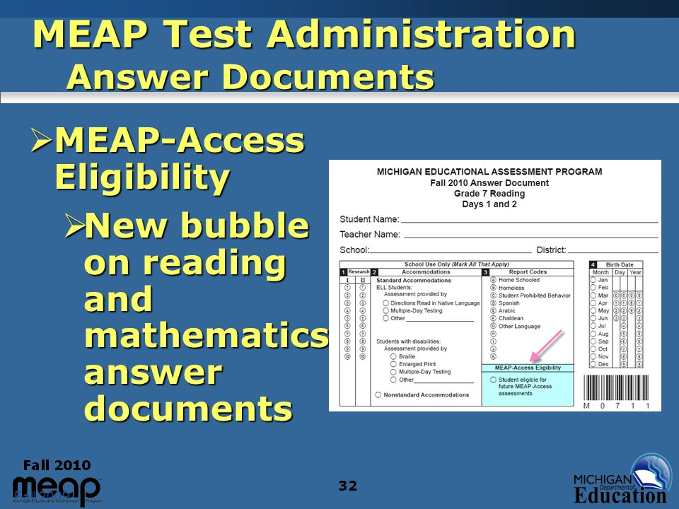 Fall 2009 32 MEAP Test Administration Answer Documents MEAP-Access Eligibility MEAP-Access Eligibility New bubble on reading and mathematics answer documents New bubble on reading and mathematics answer documents