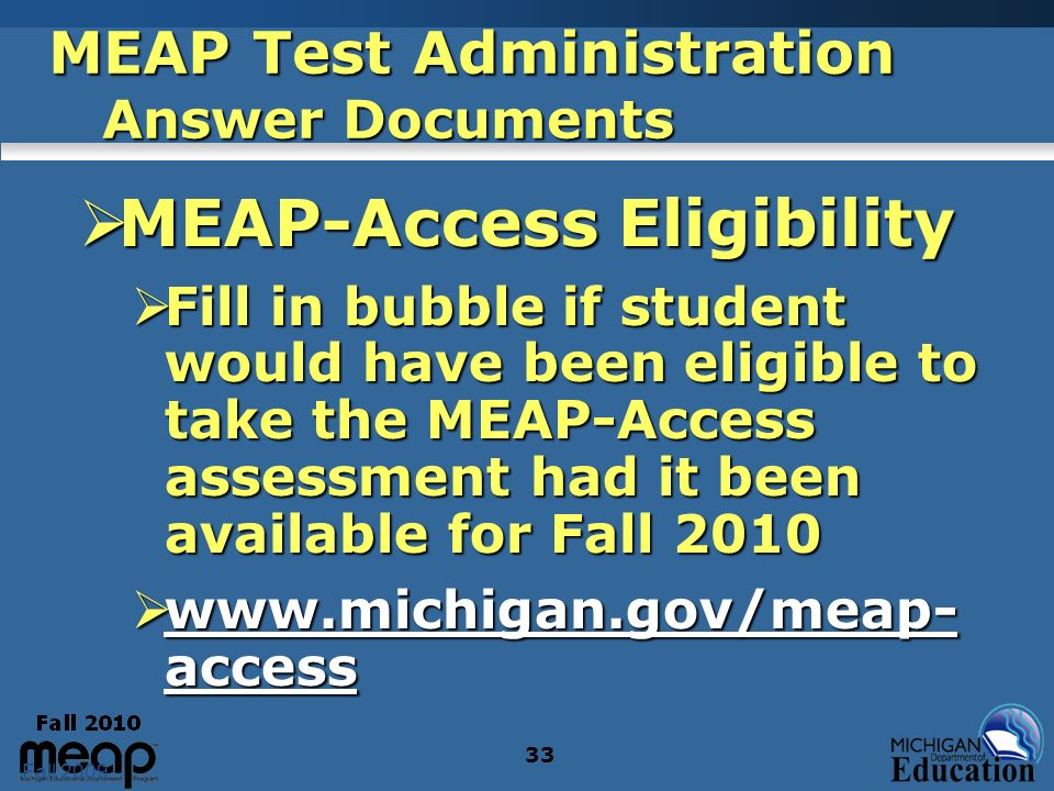 Fall 2009 33 MEAP Test Administration Answer Documents MEAP-Access Eligibility MEAP-Access Eligibility Fill in bubble if student would have been eligible to take the MEAP-Access assessment had it been available for Fall 2010 Fill in bubble if student would have been eligible to take the MEAP-Access assessment had it been available for Fall 2010 www.michigan.gov/meap- access www.michigan.gov/meap- access www.michigan.gov/meap- access www.michigan.gov/meap- access
