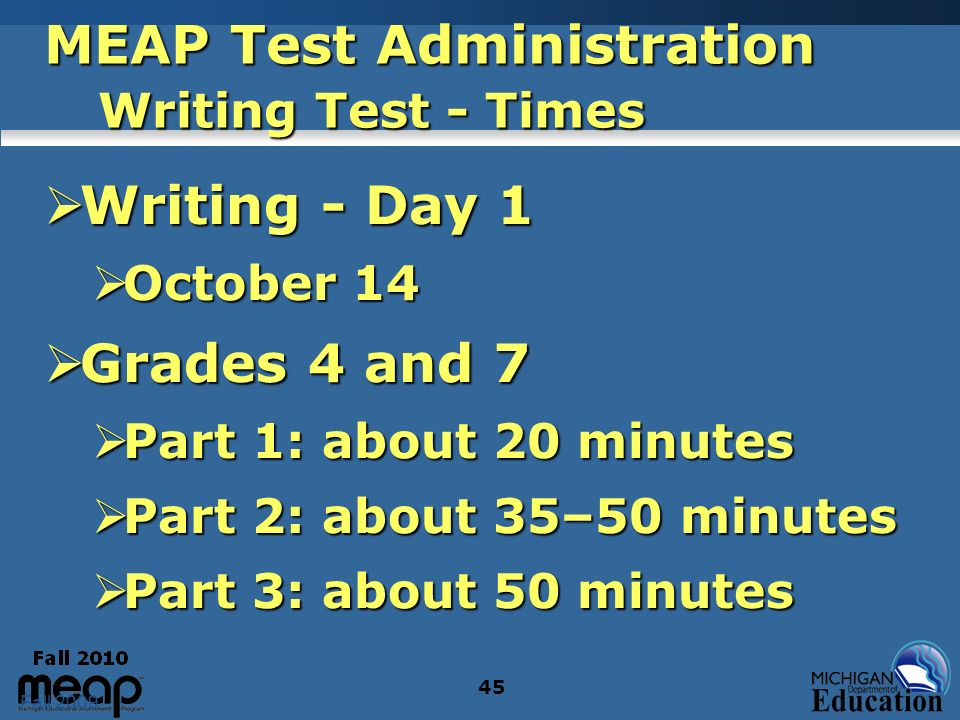 Fall 2009 45 MEAP Test Administration Writing Test - Times Writing - Day 1 Writing - Day 1 October 14 October 14 Grades 4 and 7 Grades 4 and 7 Part 1: about 20 minutes Part 1: about 20 minutes Part 2: about 35–50 minutes Part 2: about 35–50 minutes Part 3: about 50 minutes Part 3: about 50 minutes
