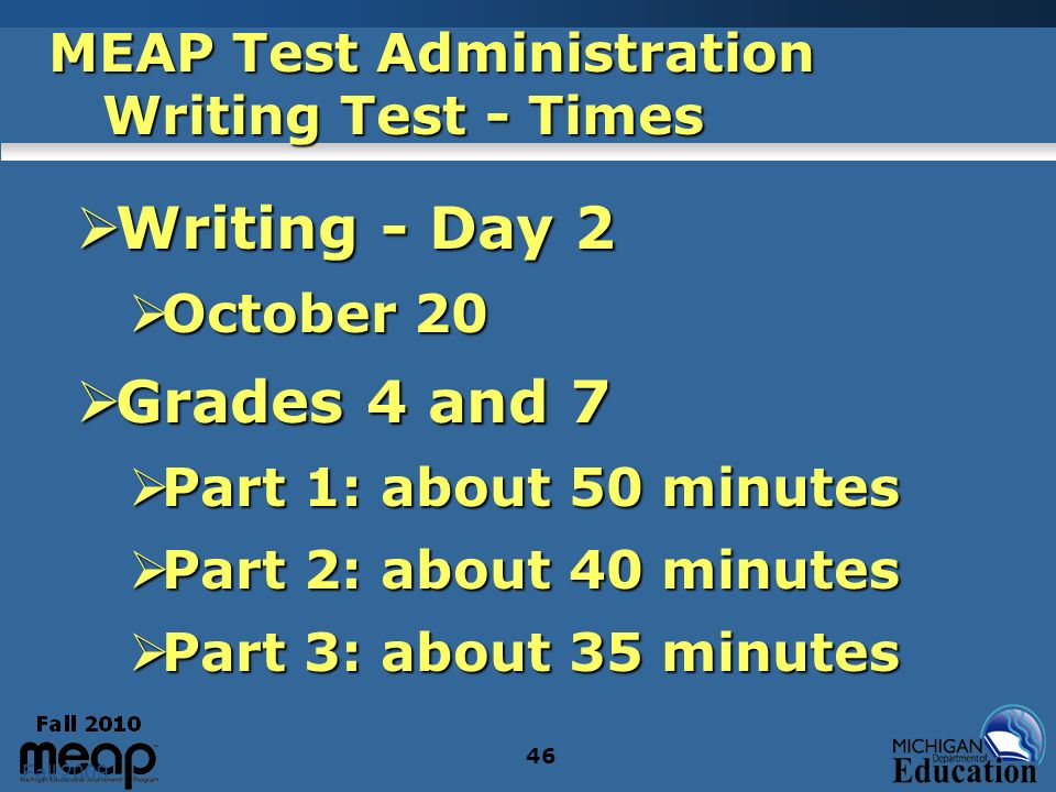 Fall 2009 46 MEAP Test Administration Writing Test - Times Writing - Day 2 Writing - Day 2 October 20 October 20 Grades 4 and 7 Grades 4 and 7 Part 1: about 50 minutes Part 1: about 50 minutes Part 2: about 40 minutes Part 2: about 40 minutes Part 3: about 35 minutes Part 3: about 35 minutes