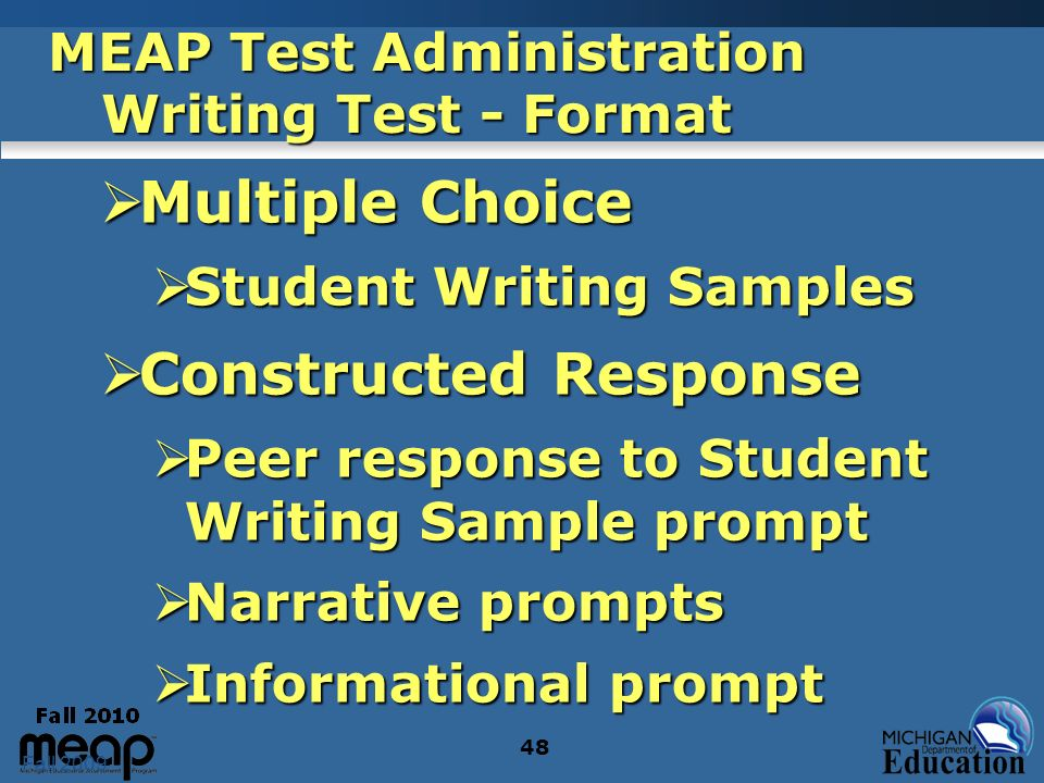 Fall 2009 48 MEAP Test Administration Writing Test - Format Multiple Choice Multiple Choice Student Writing Samples Student Writing Samples Constructed Response Constructed Response Peer response to Student Writing Sample prompt Peer response to Student Writing Sample prompt Narrative prompts Narrative prompts Informational prompt Informational prompt