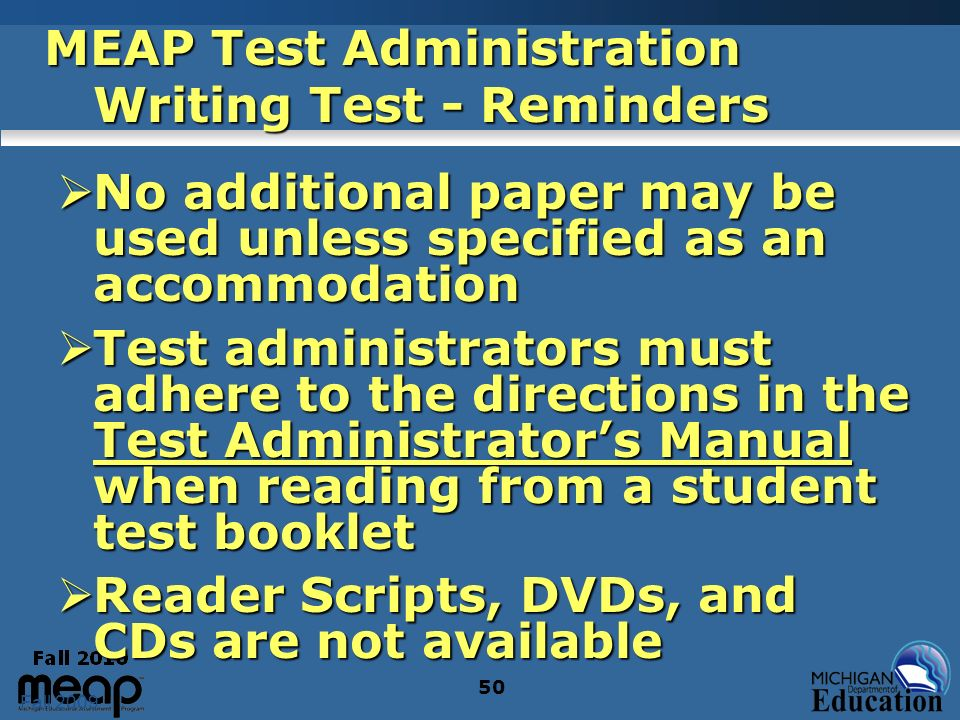 Fall 2009 50 MEAP Test Administration Writing Test - Reminders No additional paper may be used unless specified as an accommodation No additional paper may be used unless specified as an accommodation Test administrators must adhere to the directions in the Test Administrators Manual when reading from a student test booklet Test administrators must adhere to the directions in the Test Administrators Manual when reading from a student test booklet Reader Scripts, DVDs, and CDs are not available Reader Scripts, DVDs, and CDs are not available