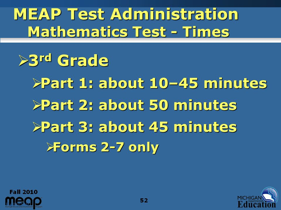 Fall 2009 52 MEAP Test Administration Mathematics Test - Times 3 rd Grade 3 rd Grade Part 1: about 10–45 minutes Part 1: about 10–45 minutes Part 2: about 50 minutes Part 2: about 50 minutes Part 3: about 45 minutes Part 3: about 45 minutes Forms 2-7 only Forms 2-7 only