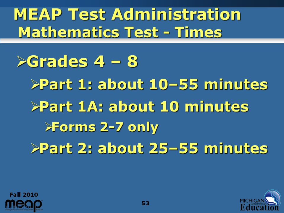 Fall 2009 53 MEAP Test Administration Mathematics Test - Times Grades 4 – 8 Grades 4 – 8 Part 1: about 10–55 minutes Part 1: about 10–55 minutes Part 1A: about 10 minutes Part 1A: about 10 minutes Forms 2-7 only Forms 2-7 only Part 2: about 25–55 minutes Part 2: about 25–55 minutes