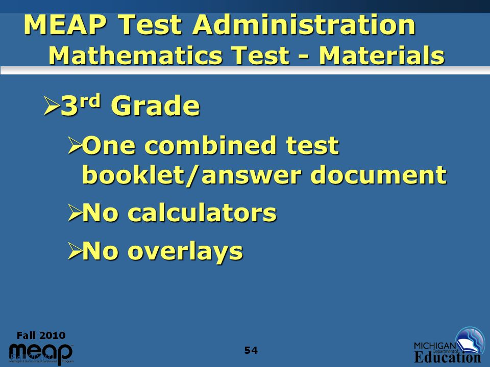 Fall 2009 54 MEAP Test Administration Mathematics Test - Materials 3 rd Grade 3 rd Grade One combined test booklet/answer document One combined test booklet/answer document No calculators No calculators No overlays No overlays