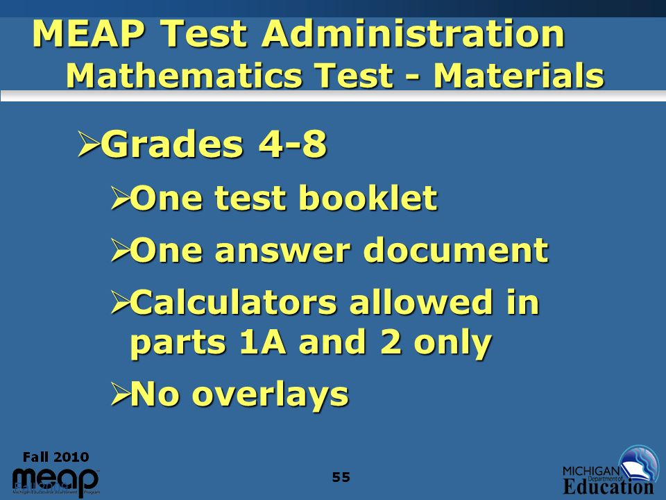 Fall 2009 55 MEAP Test Administration Mathematics Test - Materials Grades 4-8 Grades 4-8 One test booklet One test booklet One answer document One answer document Calculators allowed in parts 1A and 2 only Calculators allowed in parts 1A and 2 only No overlays No overlays