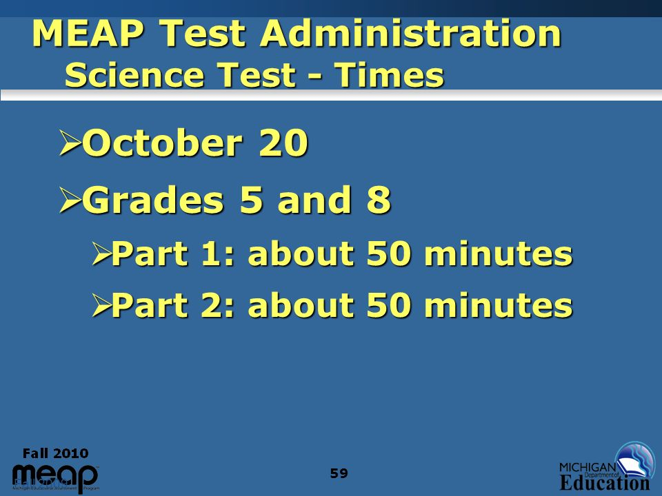 Fall 2009 59 MEAP Test Administration Science Test - Times October 20 October 20 Grades 5 and 8 Grades 5 and 8 Part 1: about 50 minutes Part 1: about 50 minutes Part 2: about 50 minutes Part 2: about 50 minutes